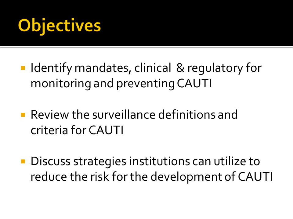 Objectives Identify mandates, clinical & regulatory for monitoring and preventing CAUTI. Review the surveillance definitions and criteria for CAUTI.