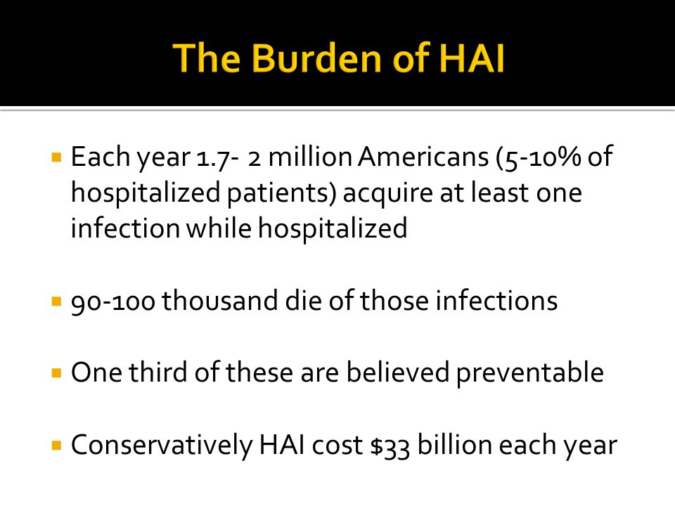 The Burden of HAI Each year million Americans (5-10% of hospitalized patients) acquire at least one infection while hospitalized.