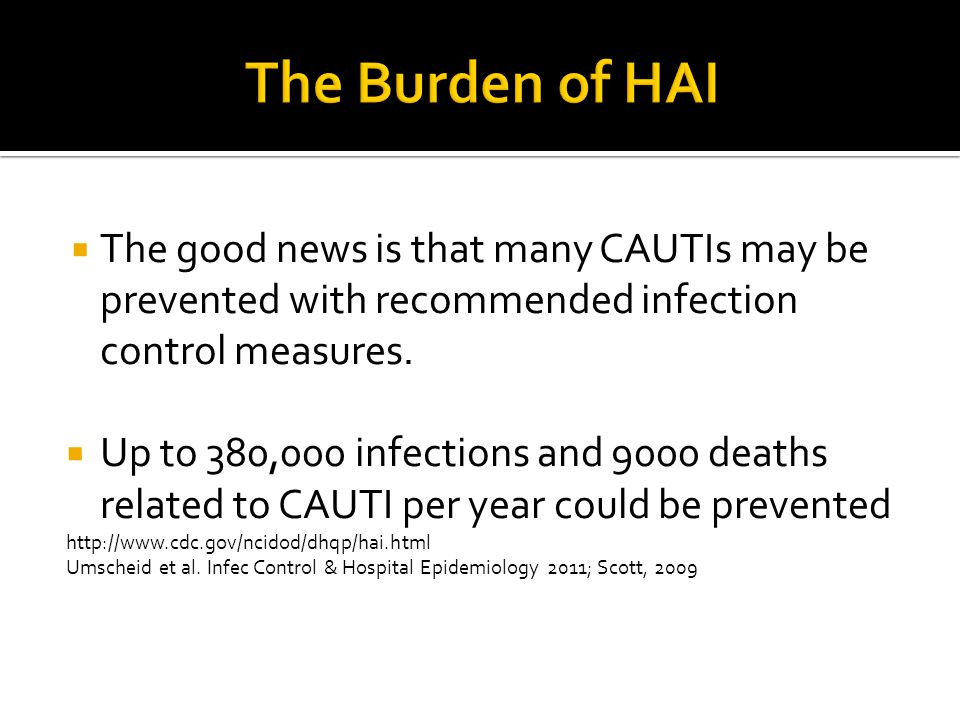 The Burden of HAI The good news is that many CAUTIs may be prevented with recommended infection control measures.