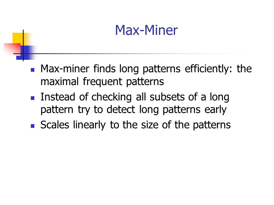 Max-Miner Max-miner finds long patterns efficiently: the maximal frequent patterns.