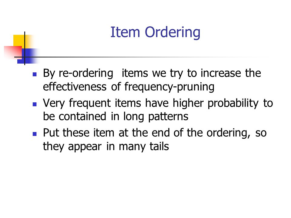 Item Ordering By re-ordering items we try to increase the effectiveness of frequency-pruning.