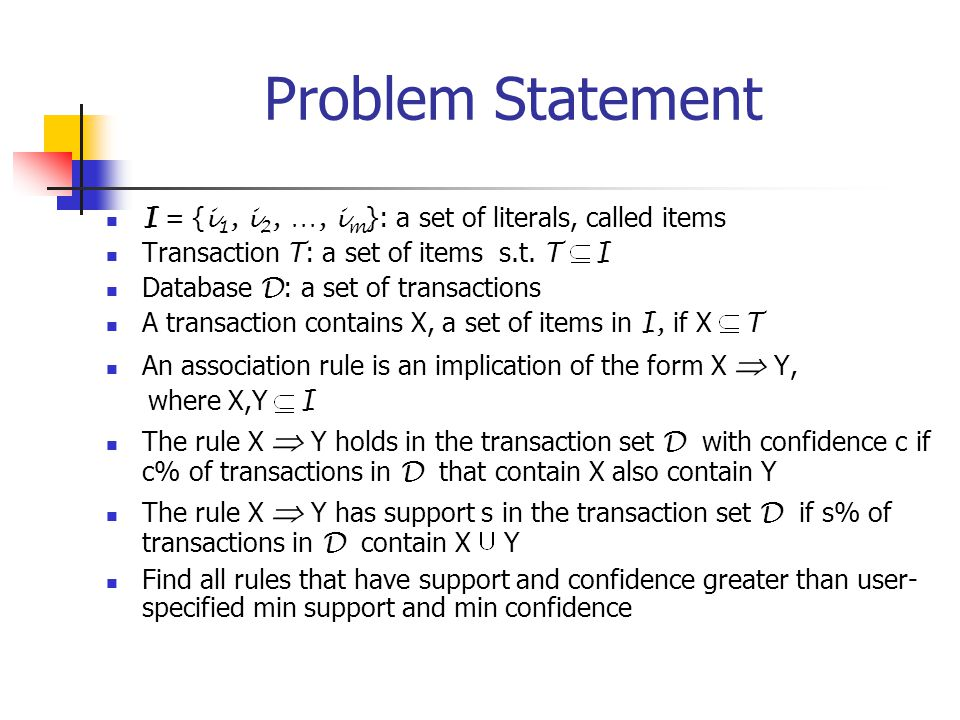 Problem Statement I = {i1, i2, …, im}: a set of literals, called items