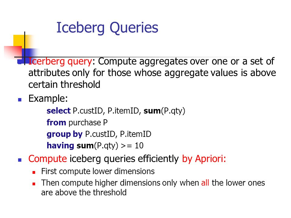 Iceberg Queries Icerberg query: Compute aggregates over one or a set of attributes only for those whose aggregate values is above certain threshold.