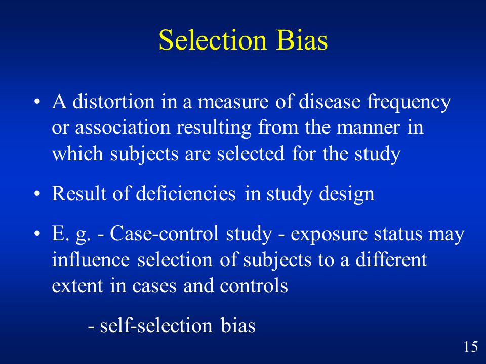 Selection Bias A distortion in a measure of disease frequency or association resulting from the manner in which subjects are selected for the study.