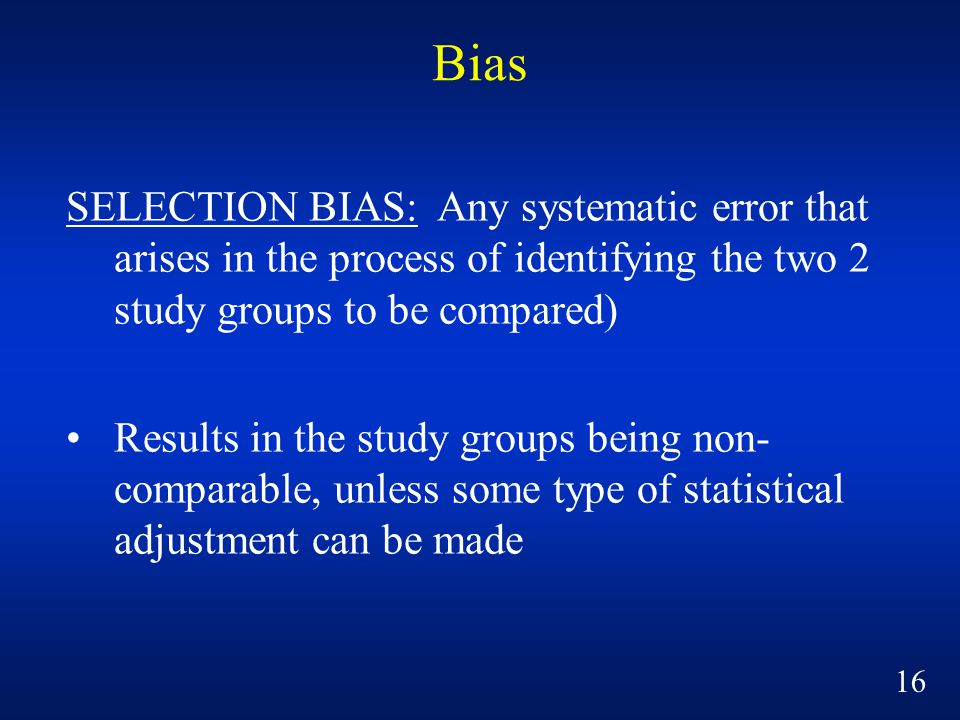 Bias SELECTION BIAS: Any systematic error that arises in the process of identifying the two 2 study groups to be compared)