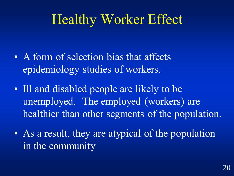 Healthy Worker Effect A form of selection bias that affects epidemiology studies of workers.