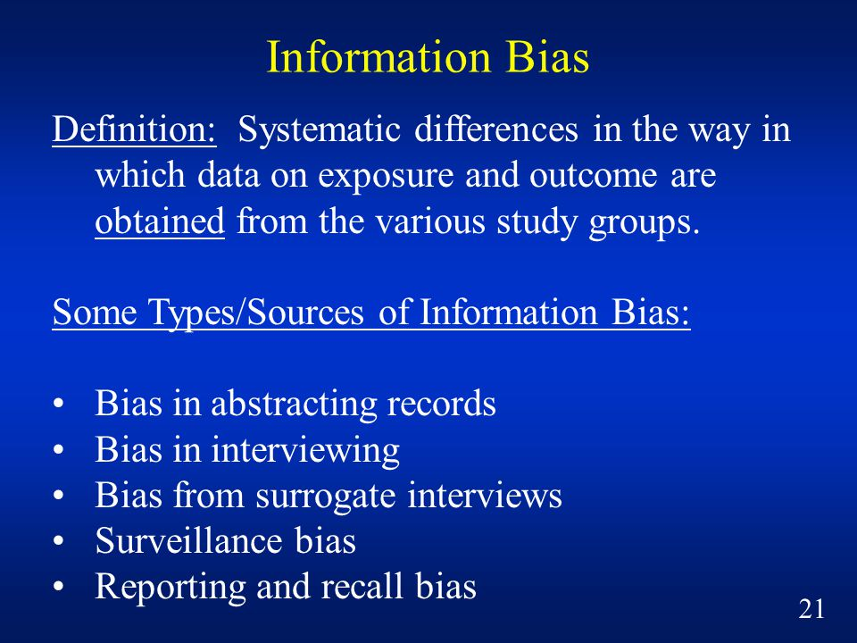 Information Bias Definition: Systematic differences in the way in which data on exposure and outcome are obtained from the various study groups.