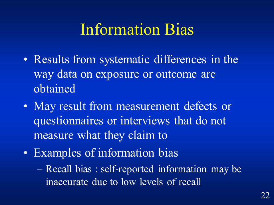 Information Bias Results from systematic differences in the way data on exposure or outcome are obtained.