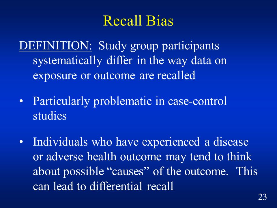 Recall Bias DEFINITION: Study group participants systematically differ in the way data on exposure or outcome are recalled.