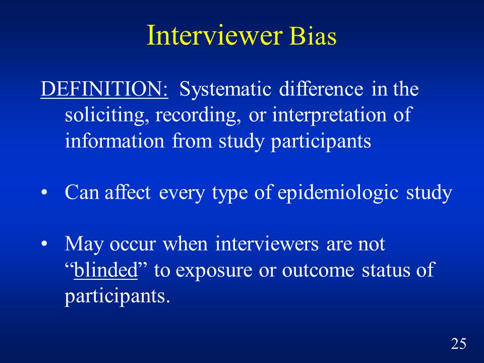 Interviewer Bias DEFINITION: Systematic difference in the soliciting, recording, or interpretation of information from study participants.