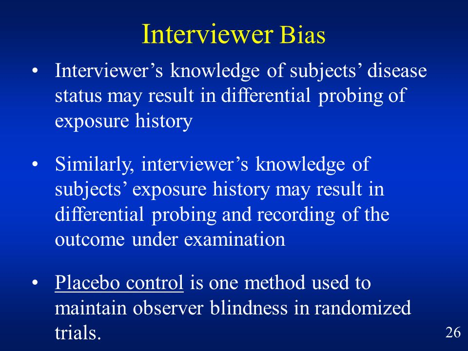 Interviewer Bias • Interviewer's knowledge of subjects' disease status may result in differential probing of exposure history.