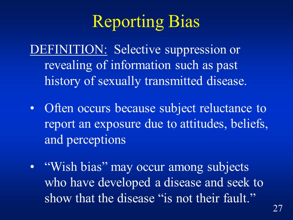 Reporting Bias DEFINITION: Selective suppression or revealing of information such as past history of sexually transmitted disease.