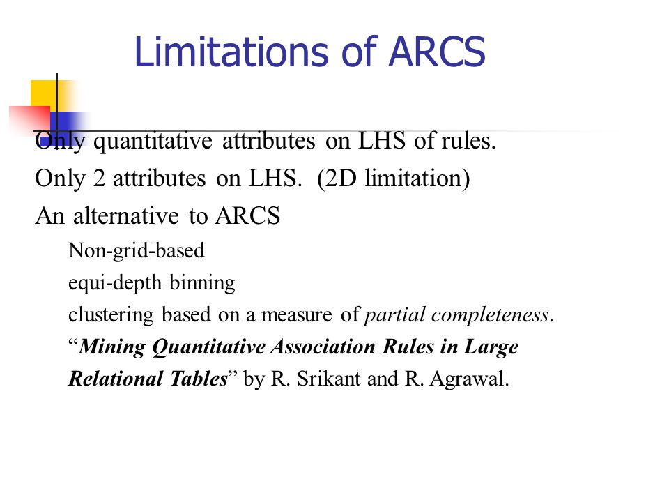 Limitations of ARCS Only quantitative attributes on LHS of rules.