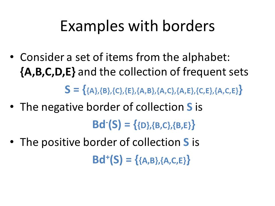 Examples with borders Consider a set of items from the alphabet: {A,B,C,D,E} and the collection of frequent sets.