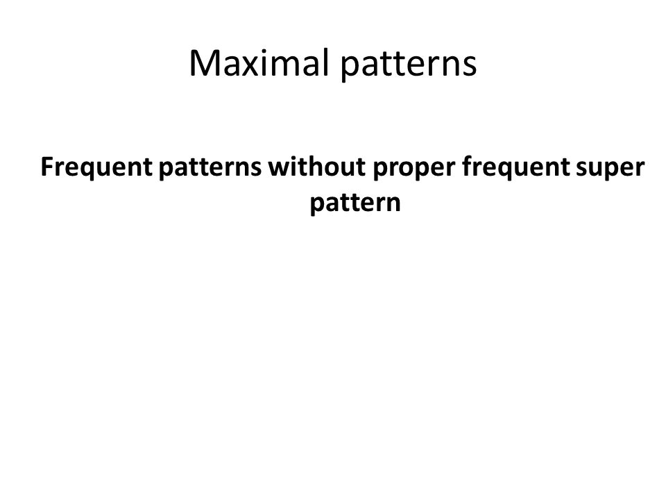 Frequent patterns without proper frequent super pattern