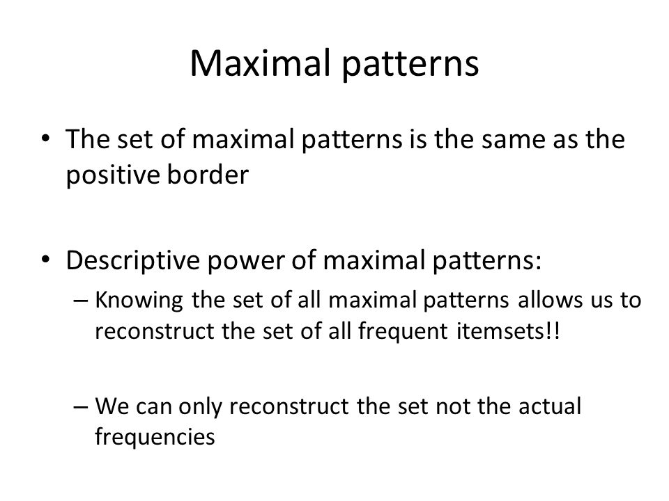 Maximal patterns The set of maximal patterns is the same as the positive border. Descriptive power of maximal patterns: