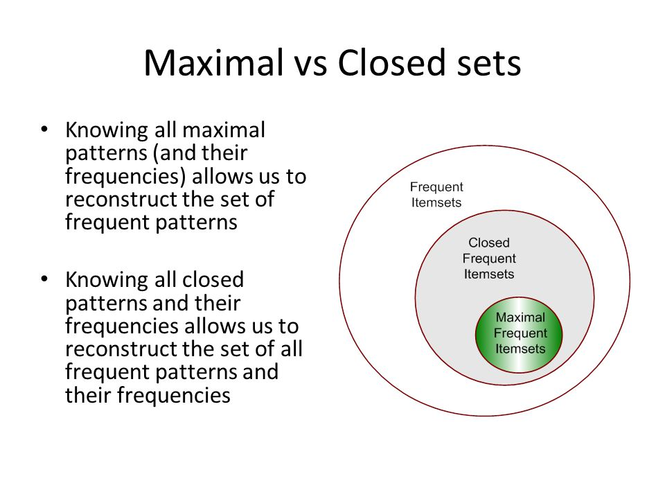 Maximal vs Closed sets Knowing all maximal patterns (and their frequencies) allows us to reconstruct the set of frequent patterns.