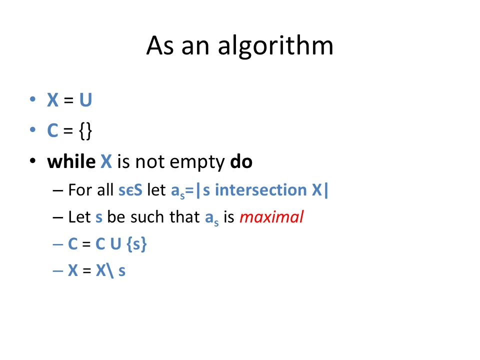 As an algorithm X = U C = {} while X is not empty do