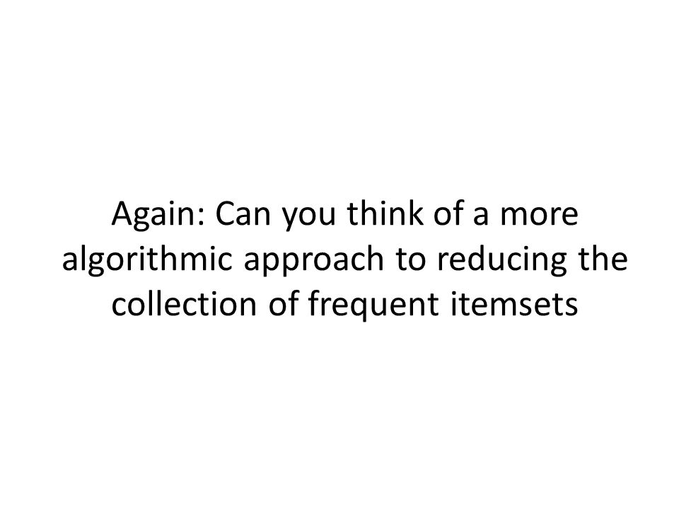 Again: Can you think of a more algorithmic approach to reducing the collection of frequent itemsets