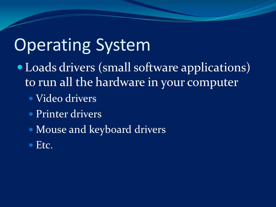 Operating System Loads drivers (small software applications) to run all the hardware in your computer.