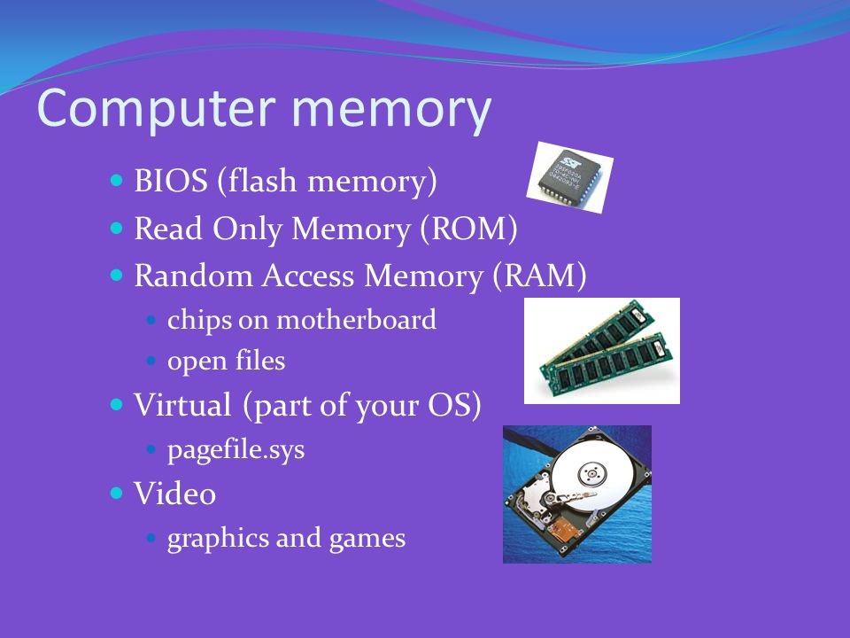 Computer memory BIOS (flash memory) Read Only Memory (ROM)
