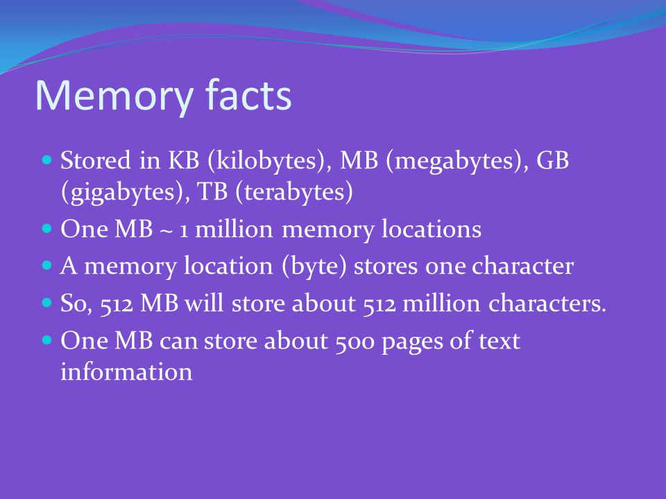 Memory facts Stored in KB (kilobytes), MB (megabytes), GB (gigabytes), TB (terabytes) One MB ~ 1 million memory locations.