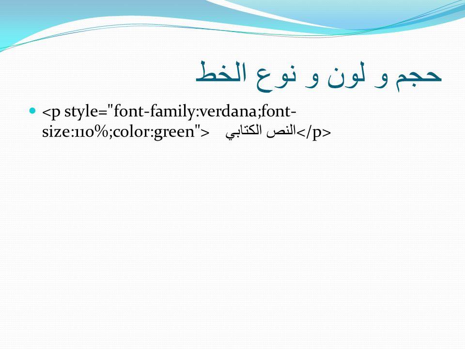 حجم و لون و نوع الخط <p style= font-family:verdana;font-size:110%;color:green > النص الكتابي </p>