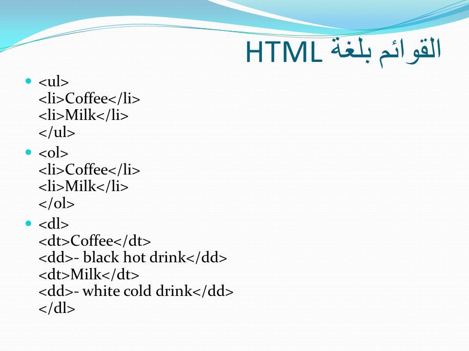القوائم بلغة HTML <ul> <li>Coffee</li> <li>Milk</li> </ul> <ol> <li>Coffee</li> <li>Milk</li> </ol>