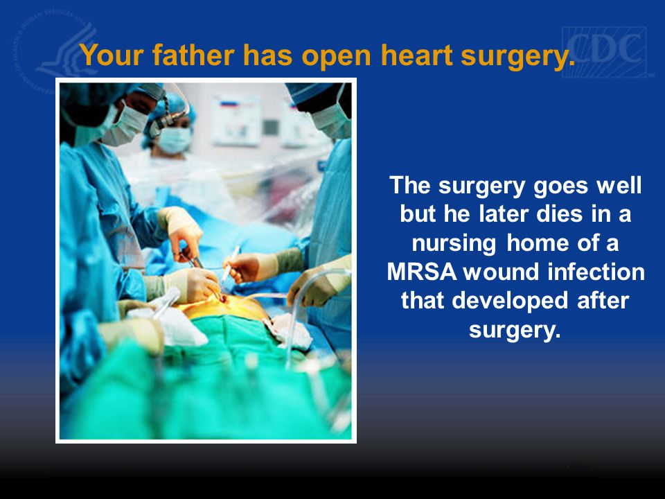 Your father has open heart surgery.