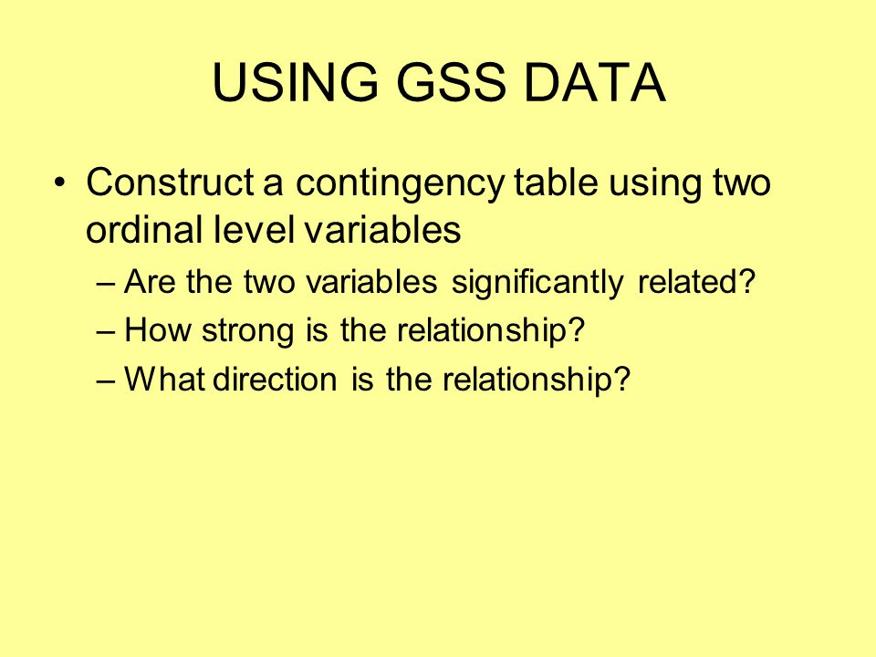 USING GSS DATA Construct a contingency table using two ordinal level variables. Are the two variables significantly related