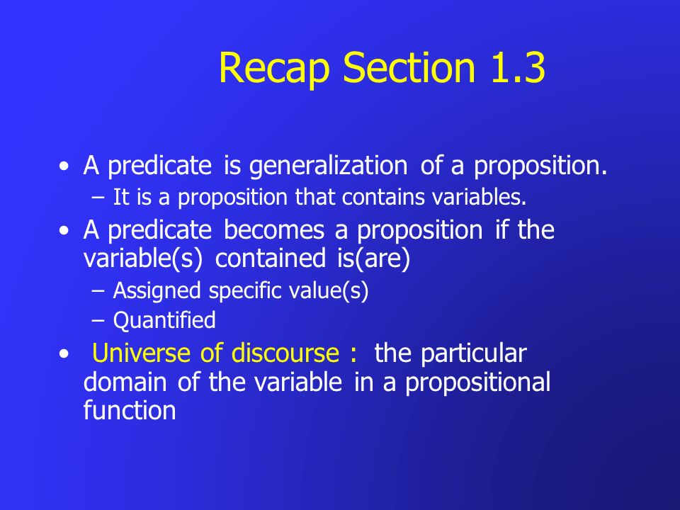 Recap Section 1.3 A predicate is generalization of a proposition.