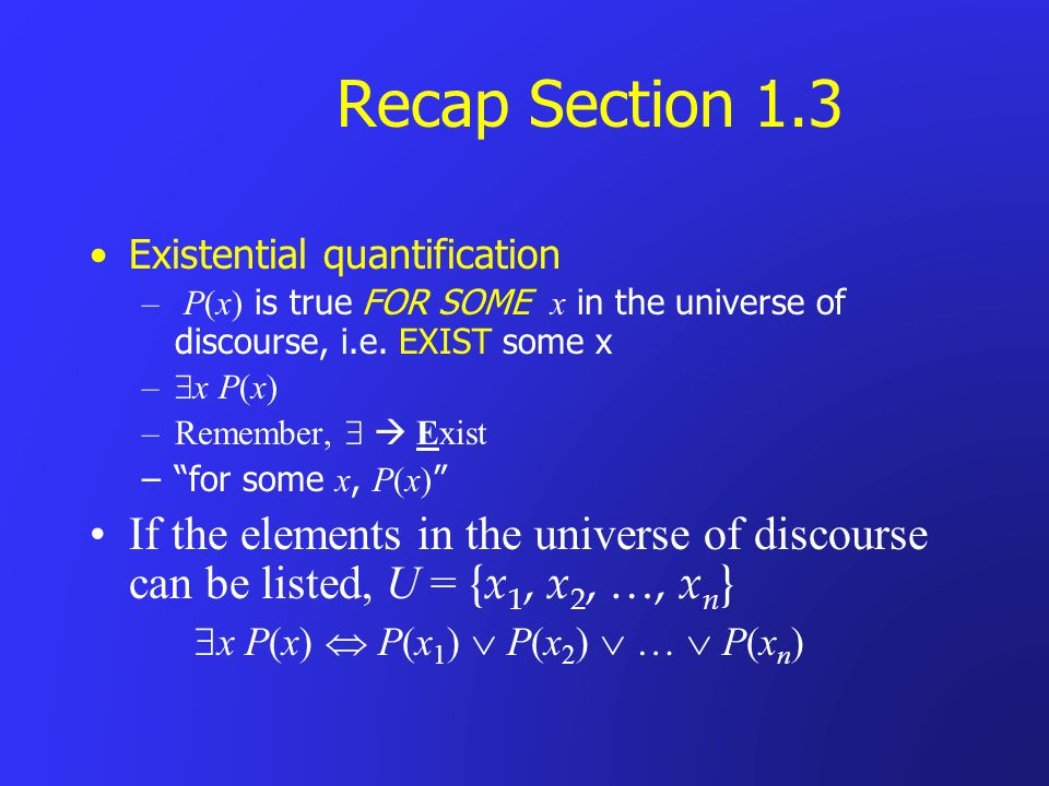Recap Section 1.3 Existential quantification. P(x) is true FOR SOME x in the universe of discourse, i.e. EXIST some x.