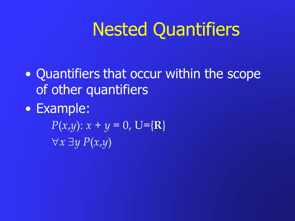 Nested Quantifiers Quantifiers that occur within the scope of other quantifiers. Example: P(x,y): x + y = 0, U={R}