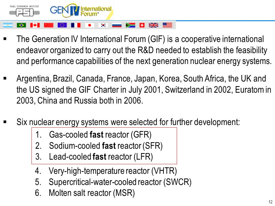 The Generation IV International Forum (GIF) is a cooperative international endeavor organized to carry out the R&D needed to establish the feasibility and performance capabilities of the next generation nuclear energy systems.