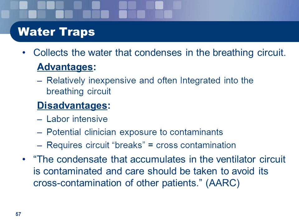 Water Traps Collects the water that condenses in the breathing circuit. Advantages: