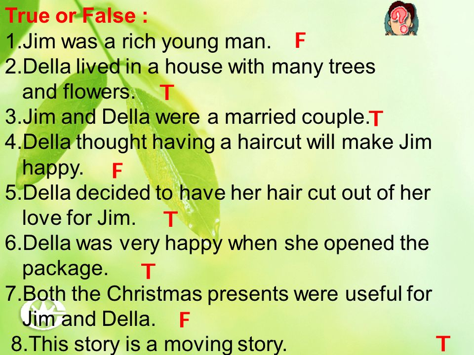 True or False : 1.Jim was a rich young man. 2.Della lived in a house with many trees. and flowers.