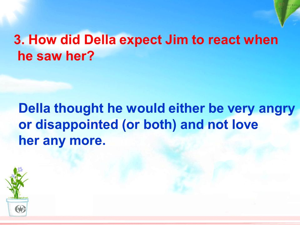 3. How did Della expect Jim to react when