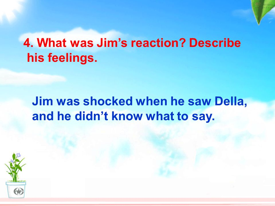 4. What was Jim's reaction Describe