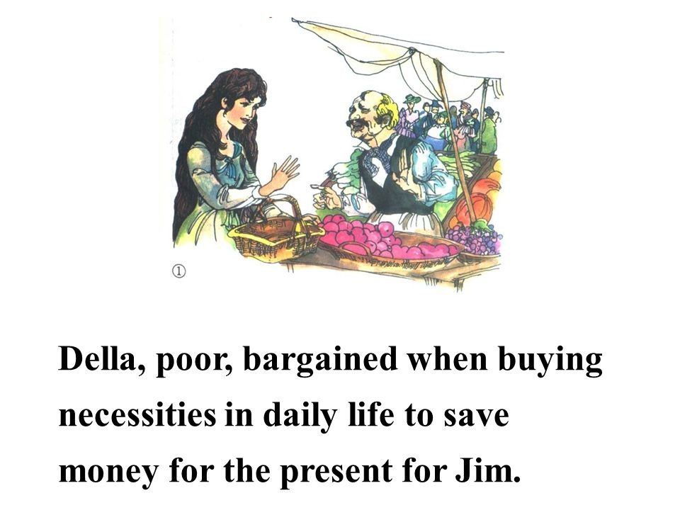 Della, poor, bargained when buying necessities in daily life to save money for the present for Jim.