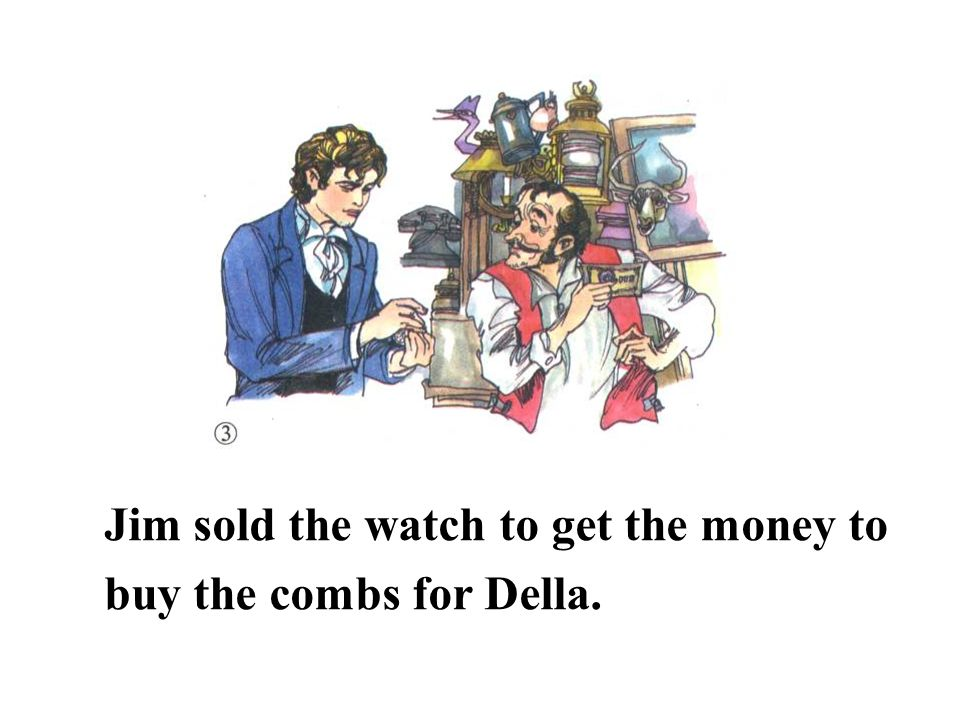 Jim sold the watch to get the money to buy the combs for Della.
