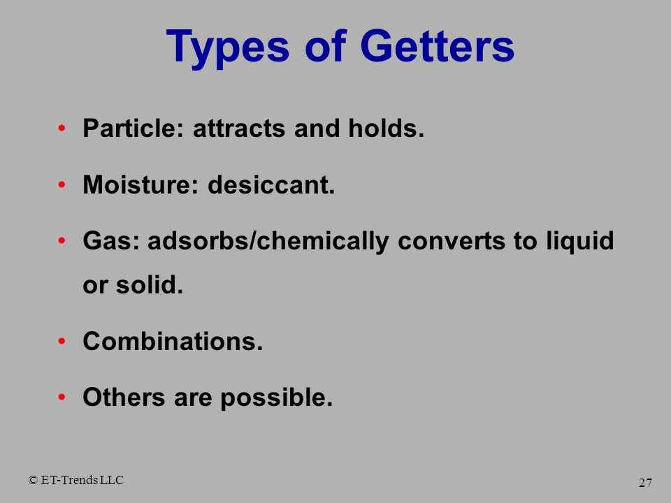 Types of Getters Particle: attracts and holds. Moisture: desiccant.
