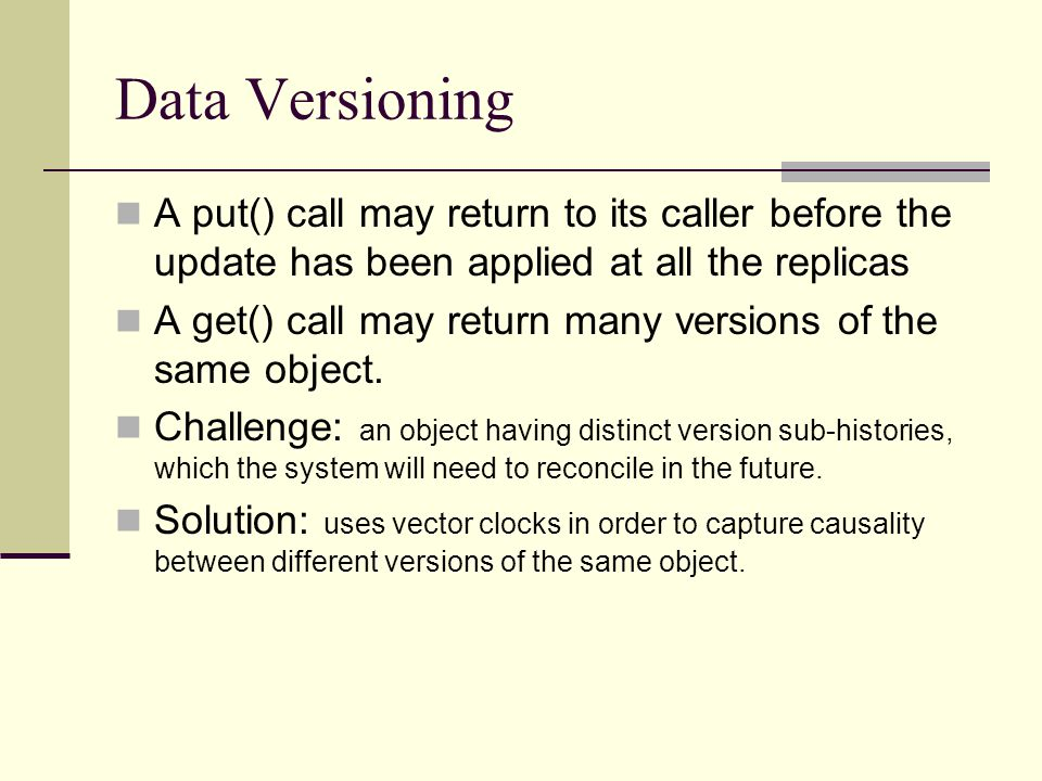 Data Versioning A put() call may return to its caller before the update has been applied at all the replicas.