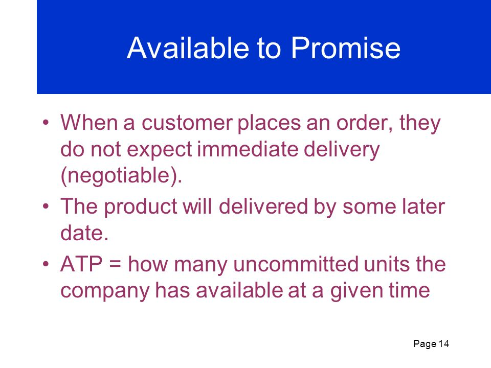 Available to Promise When a customer places an order, they do not expect immediate delivery (negotiable).