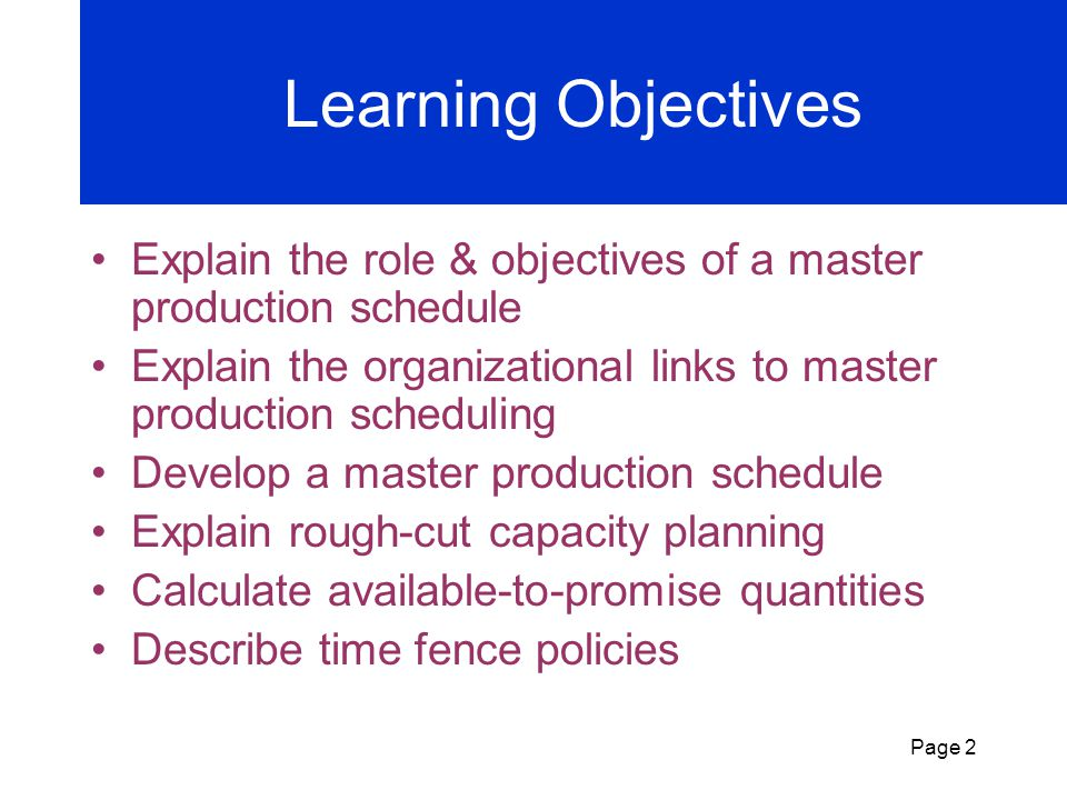 Learning Objectives Explain the role & objectives of a master production schedule. Explain the organizational links to master production scheduling.