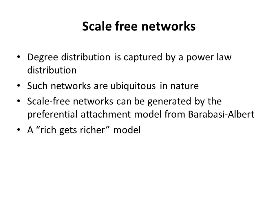 Scale free networks Degree distribution is captured by a power law distribution. Such networks are ubiquitous in nature.