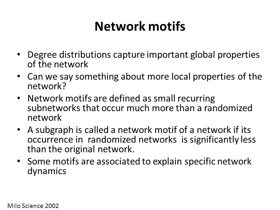 Network motifs Degree distributions capture important global properties of the network.