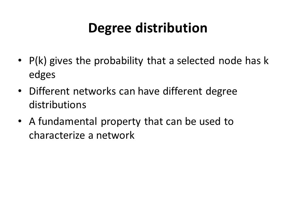 Degree distribution P(k) gives the probability that a selected node has k edges. Different networks can have different degree distributions.