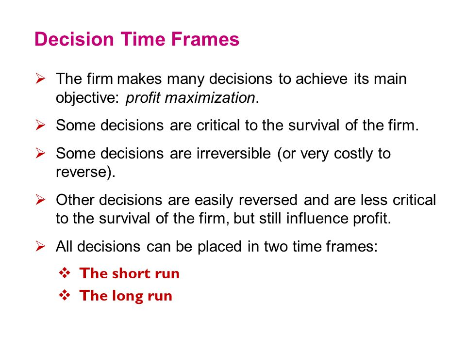 Decision Time Frames The firm makes many decisions to achieve its main objective: profit maximization.