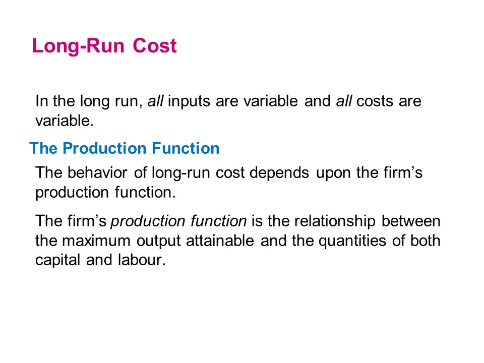 Long-Run Cost In the long run, all inputs are variable and all costs are variable. The Production Function.