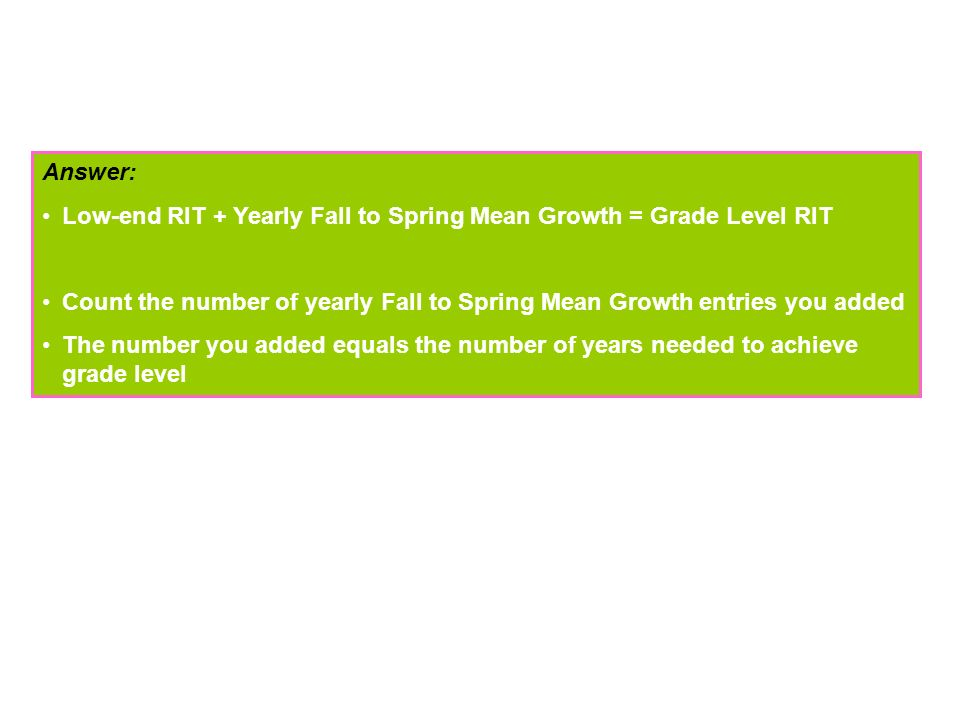 Answer: Low-end RIT + Yearly Fall to Spring Mean Growth = Grade Level RIT. Count the number of yearly Fall to Spring Mean Growth entries you added.